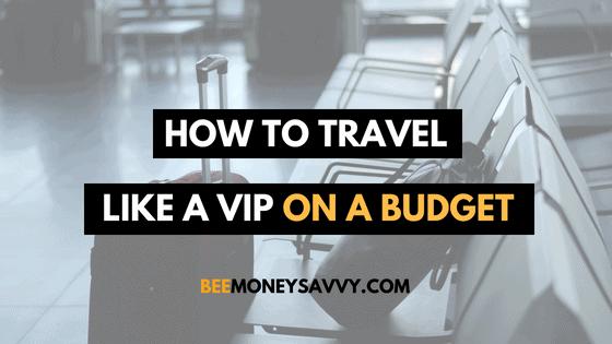 How To Travel Like A VIP On A Budget