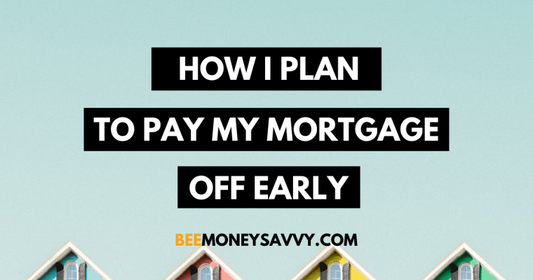How I Plan To Pay My Mortgage Off Early