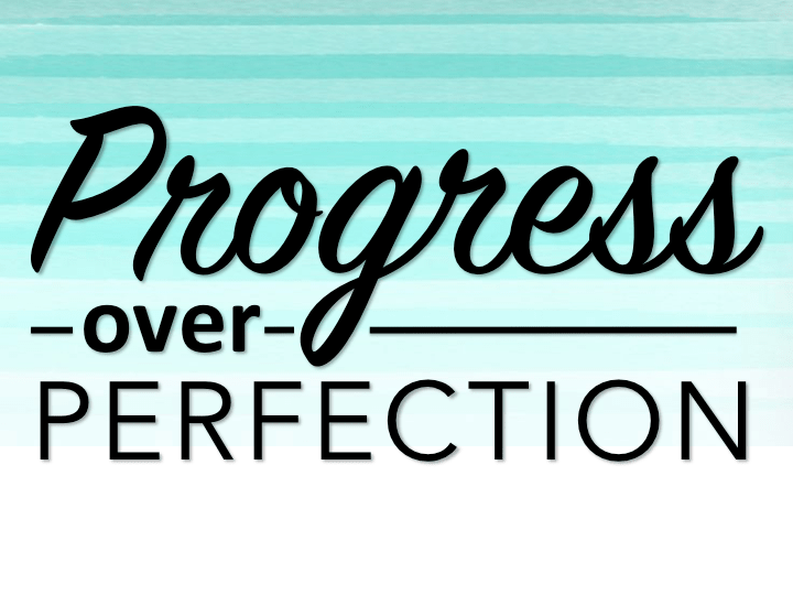 Progress Over Perfection - Instead of aiming for perfection, which is unobtainable and relative, we should focus on our progress.