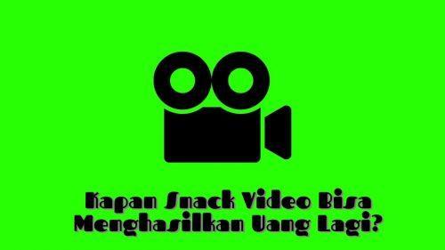 kapan snack video bisa menghasilkan uang lagi