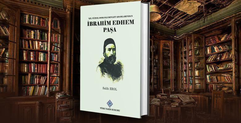 19. Yüzyıl Osmanlı Devlet Adamlarından İbrahim Edhem Paşa -Salih Erol