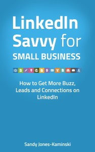 LinkedIn Savvy for Small Business: How to Get More Leads, Buzz and Connections on LinkedIn (Making Connections Matter Primers)