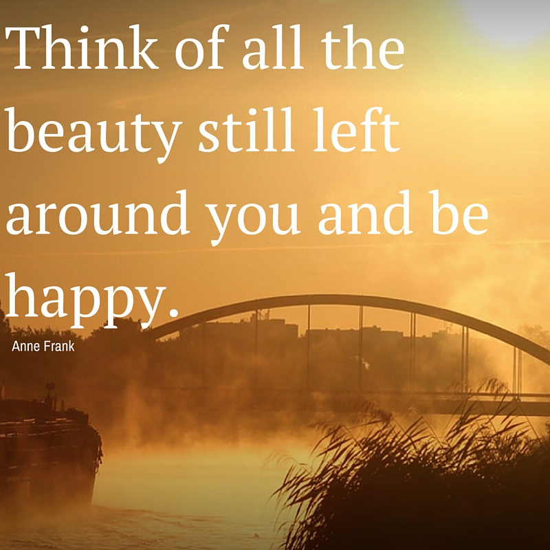 Think of all the beauty still left around you and be happy.