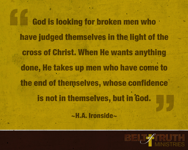 God is looking for broken men who have judged themselves in the light of the cross of Christ. When He wants anything done, He takes up men who have come to the end of themselves, whose confidence is not in themselves, but in God.
