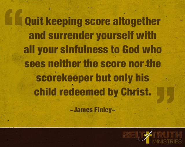 Quit keeping score altogether and surrender yourself with all your sinfulness to God who sees neither the score nor the scorekeeper but only his child redeemed by Christ. James Finley