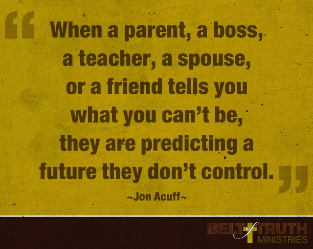 When a parent, a boss, a teacher, a spouse, or a friend tells you what you can't be, they are predicting a future they don't control.