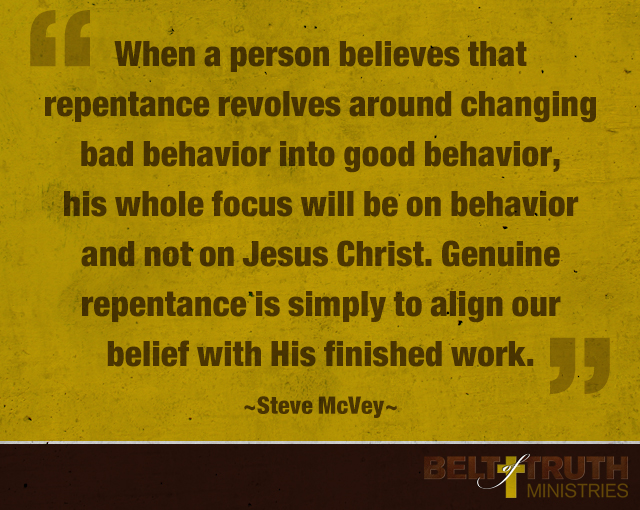 """When a person believes that repentance revolves around changing bad behavior into good behavior, his whole focus will be on behavior and not on Jesus Christ. Genuine repentance is simply to align our belief with His finished work."" Steve McVey"