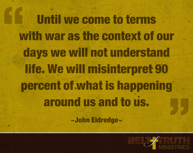 Until we come to terms with war as the context of our days we will not understand life. We will misinterpret 90 percent of what is happening around us and to us. —John Eldredge