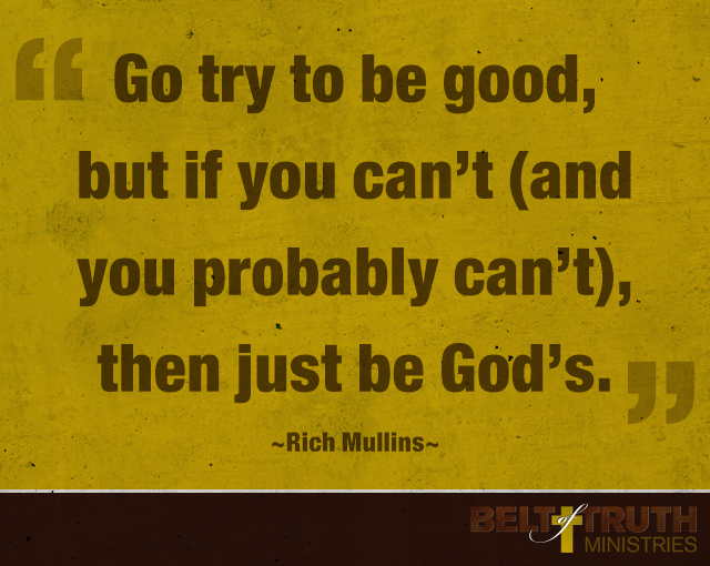 """""""Go try to be good, but if you can't (and you probably can't), then be God's."""" —Rich Mullins"""