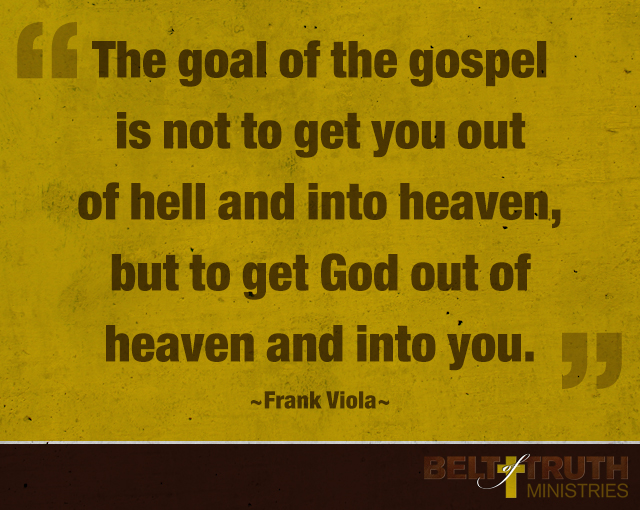 The goal of the gospel is not to get you out of hell and into heaven, but to get God out of heaven and into you. —Frank Viola