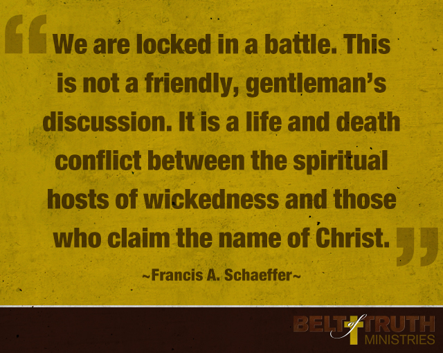 We are locked in a battle. This is not a friendly, gentleman's discussion. It is a life and death conflict between the spiritual hosts of wickedness and those who claim the name of Christ. —Francis A. Schaeffer