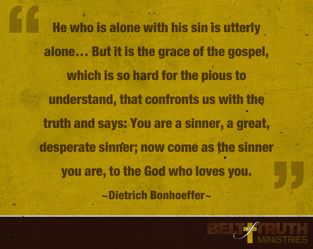 He who is alone with his sin is utterly alone. . . . But it is the grace of the gospel, which is so hard for the pious to understand, that confronts us with the truth and says: You are a sinner, a great, desperate sinner; now come as the sinner you are, to the God who loves you.