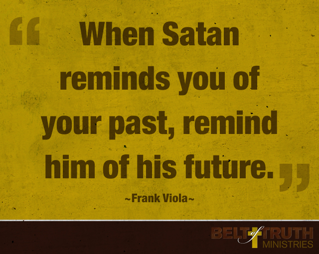 """When Satan reminds you of your past, remind him of his future."" —Frank Viola"