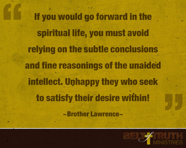 """If you would go forward in the spiritual life, you must avoid relying on the subtle conclusions and fine reasonings of the unaided intellect. Unhappy they who seek to satisfy their desire within!"" —Brother Lawrence"