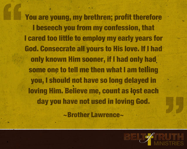 """You are young, my brethren; profit therefore I beseech you from my confession, that I cared too little to employ my early years for God. Consecrate all yours to His love. If I had only known Him sooner, if I had only had some one to tell me then what I am telling you, I should not have so long delayed in loving Him. Believe me, count as lost each day you have not used in loving God."" —Brother Lawrence"