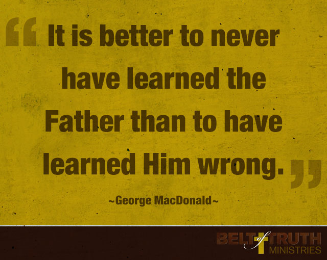 """It is better to never have learned the Father than to have learned Him wrong."" —George MacDonald"