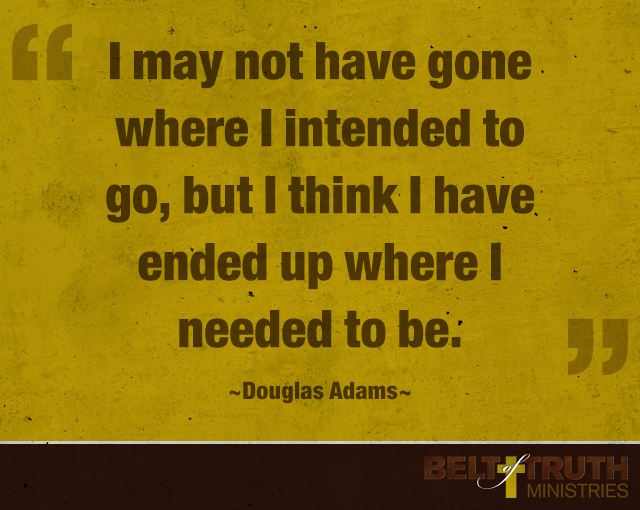 """""""I may not have gone where I intended to go, but I think I have ended up where I needed to be."""" —Douglas Adams"""