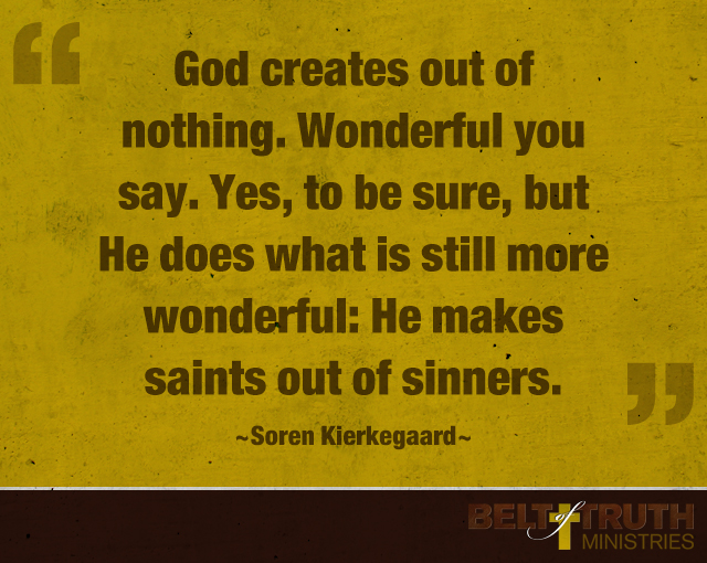 """""""God creates out of nothing. Wonderful you say. Yes, to be sure, but he does what is still more wonderful: he makes saints out of sinners."""" —Soren Kierkegaard"""