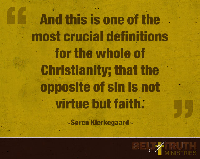 """And this is one of the most crucial definitions for the whole of Christianity; that the opposite of sin is not virtue but faith."" ―Søren Kierkegaard"