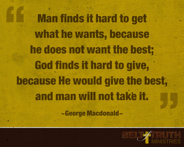 """Man finds it hard to get what he wants, because he does not want the best; God finds it hard to give, because He would give the best, and man will not take it."" —George Macdonald"