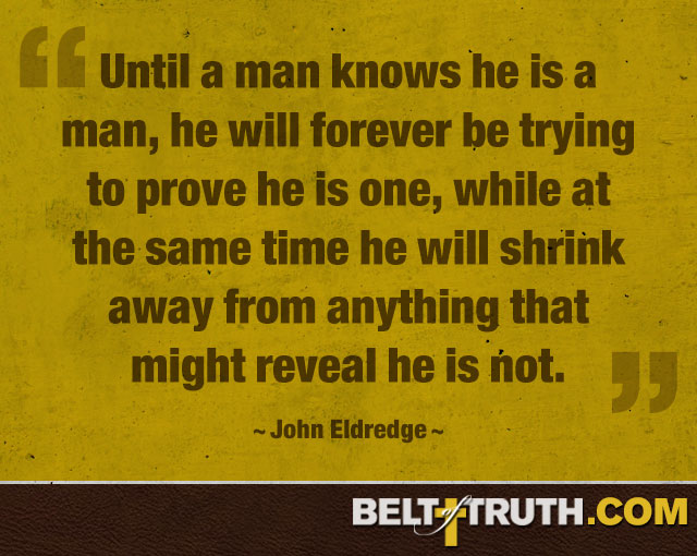 """Until a man knows he is a man, he will forever be trying to prove he is one, while at the same time he will shrink away from anything that might reveal he is not."" —John Eldredge"