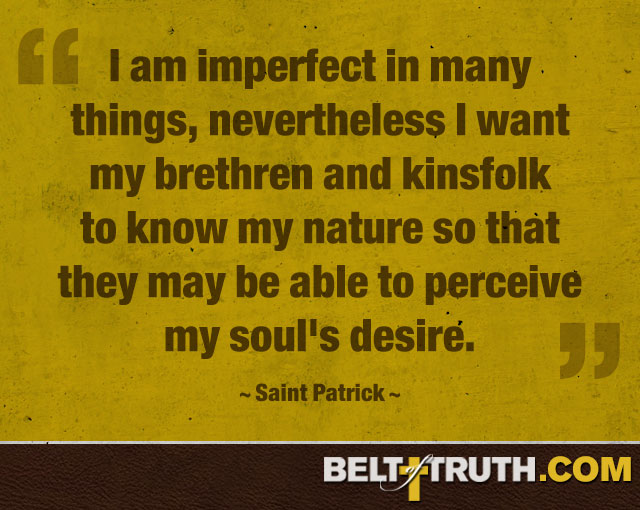 """I am imperfect in many things, nevertheless I want my brethren and kinsfolk to know my nature so that they may be able to perceive my soul's desire."" —Saint Patrick"