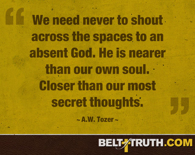 """We need never to shout across the spaces to an absent God. He is nearer than our own soul. Closer than our most secret thoughts."" —A.W. Tozer"