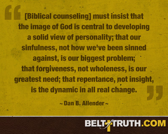 """[Biblical counseling] Must insist that the image of God is central to developing a solid view of personality; that our sinfulness, not how we've been sinned against, is our biggest problem; that forgiveness, not wholeness, is our greatest need; that repentance, not insight, is the dynamic in all real change."" ―Dan B. Allender"