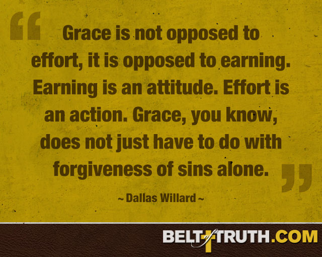 """Grace is not opposed to effort, it is opposed to earning. Earning is an attitude. Effort is an action. Grace, you know, does not just have to do with forgiveness of sins alone."" ―Dallas Willard"