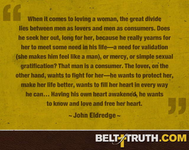 """When it comes to loving a woman, the great divide lies between men as lovers and men as consumers. Does he seek her out, long for her, because he really yearns for her to meet some need in his life—a need for validation (she makes him feel like a man), or mercy, or simple sexual gratification? That man is a consumer. The lover, on the other hand, wants to fight for her—he wants to protect her, make her life better, wants to fill her heart in every way he can… Having his own heart awakened, he wants to know and love and free her heart."" —John Eldredge"