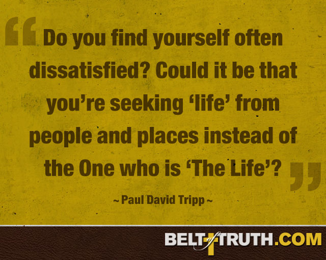 "Do you find yourself often dissatisfied? Could it be that you're seeking ""life"" from people and places instead of the One who is ""The Life""? —Paul David Tripp"