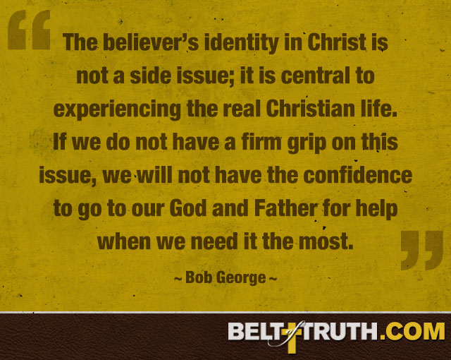 """The believer's identity in Christ is not a side issue; it is central to experiencing the real Christian life. If we do not have a firm grip on this issue, we will not have the confidence to go to our God and Father for help when we need it the most."" —Bob George"