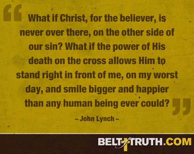 """What if Christ, for the believer, is never over there, on the other side of our sin? What if the power of His death on the cross allows Him to stand right in front of me, on my worst day, and smile bigger and happier than any human being ever could?"" —John Lynch"