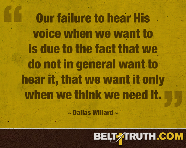 """Our failure to hear His voice when we want to is due to the fact that we do not in general want to hear it, that we want it only when we think we need it."" ―Dallas Willard"