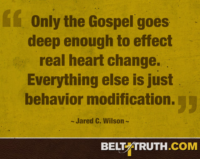 """Only the Gospel goes deep enough to effect real heart change. Everything else is just behavior modification."" —Jared C. Wilson"