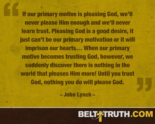 """If our primary motive is pleasing God, we'll never please Him enough and we'll never learn trust. Pleasing God is a good desire, It just can't be our primary motivation or it will imprison our hearts… When our primary motive becomes trusting God, however, we suddenly discover there is nothing in the world that pleases Him more! Until you trust God, nothing you do will please God."" —John Lynch"