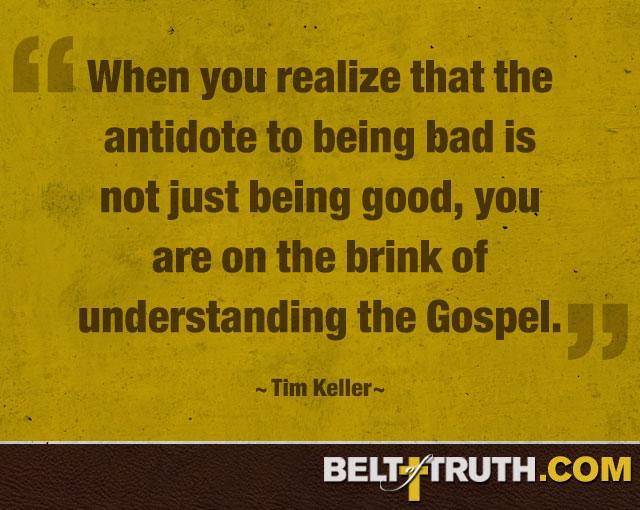 """When you realize that the antidote to being bad is not just being good, you are on the brink of understanding the Gospel."" —Tim Keller"