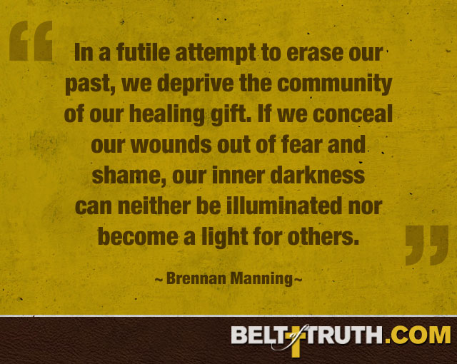 """In a futile attempt to erase our past, we deprive the community of our healing gift. If we conceal our wounds out of fear and shame, our inner darkness can neither be illuminated nor become a light for others."" —Brennan Manning"