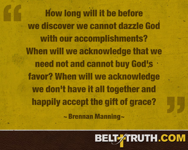 """How long will it be before we discover we cannot dazzle God with our accomplishments? When will we acknowledge that we need not and cannot buy God's favor? When will we acknowledge we don't have it all together and happily accept the gift of grace?"" - Brennan Manning"