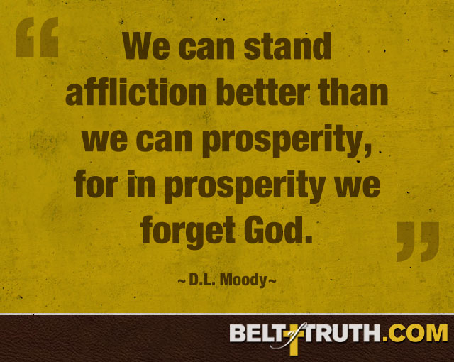 """We can stand affliction better than we can prosperity, for in prosperity we forget God."" —D.L. Moody"