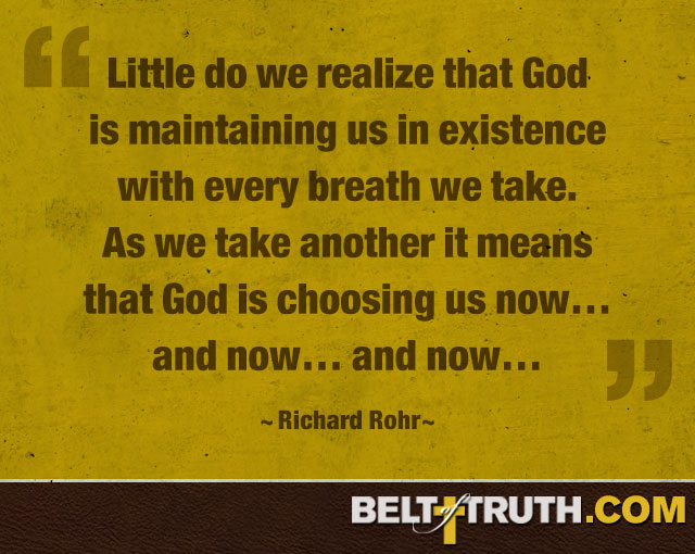 """Little do we realize that God is maintaining us in existence with every breath we take. As we take another it means that God is choosing us now… and now… and now…"" —Richard Rohr"