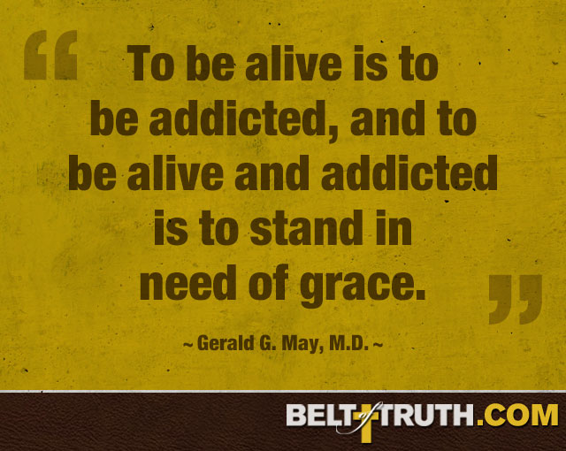 """To be alive is to be addicted, and to be alive and addicted is to stand in need of grace."" —Gerald G. May, M.D."
