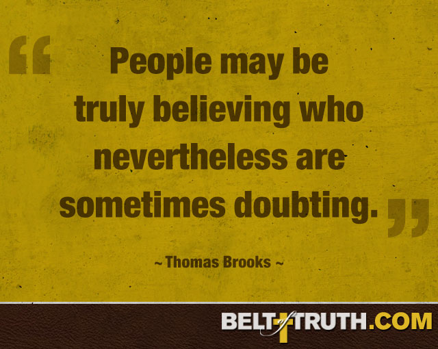 """People may be truly believing who nevertheless are sometimes doubting."" —Thomas Brooks"