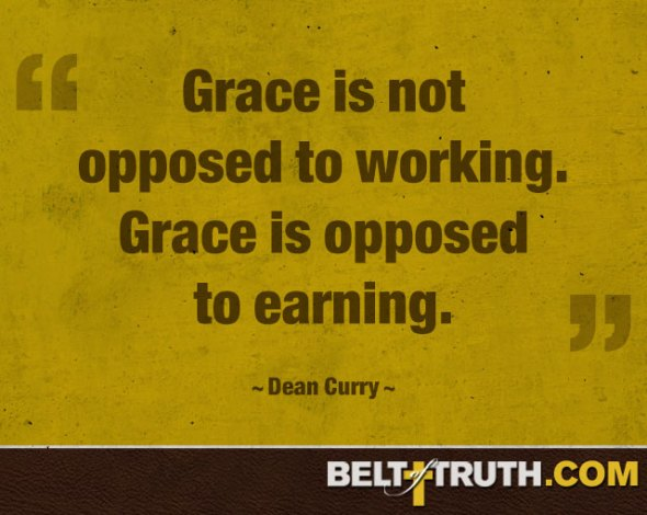 """Grace is not opposed to working. Grace is opposed to earning."" —Dean Curry"