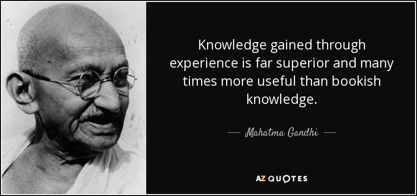 Knowledge gained through experience is far superior and many times more useful than bookish knowledge