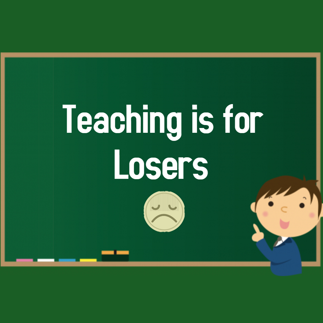 Teaching is for the losers
