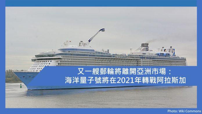 又一艘郵輪將離開亞洲市場:海洋量子號將在2021年轉戰阿拉斯加   香港郵輪愛好者 及 Ben 哥哥有話兒
