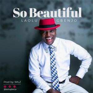 """LAOLU GBENJO Is Out with """"SO BEAUTIFUL"""""""