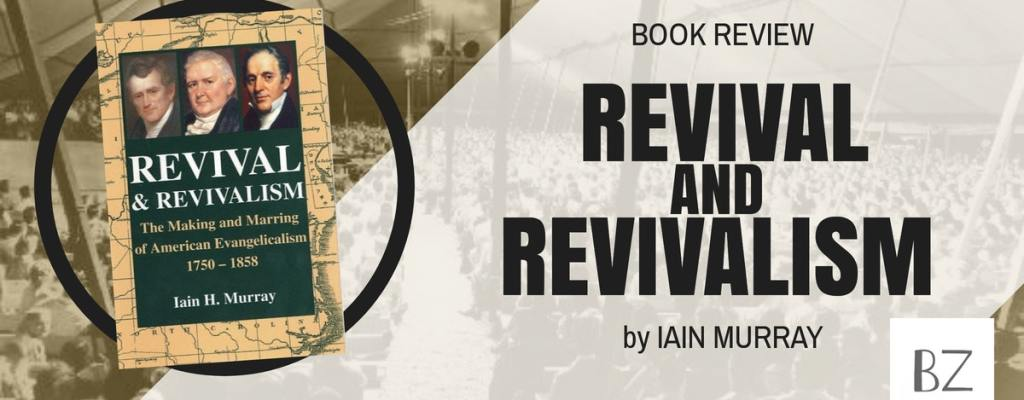 """Book Review: """"Revival & Revivalism"""" by Iain Murray"""