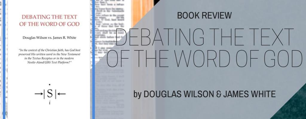 "Book Review: ""Debating the Text"" by Douglas Wilson & James White"